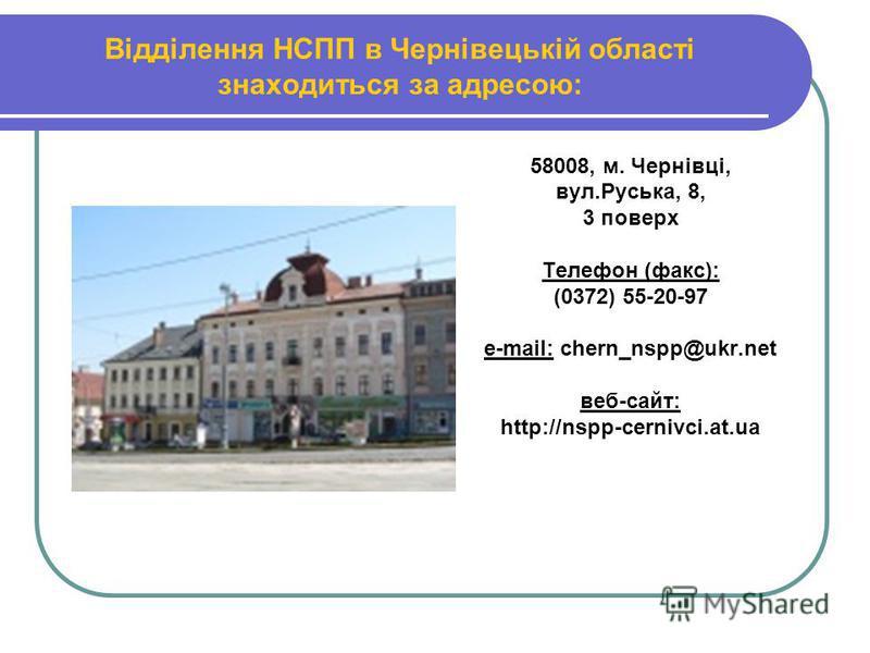 Відділення НСПП в Чернівецькій області знаходиться за адресою: 58008, м. Чернівці, вул.Руська, 8, 3 поверх Телефон (факс): (0372) 55-20-97 е-mail: chern_nspp@ukr.net веб-сайт: http://nspp-cernivci.at.ua