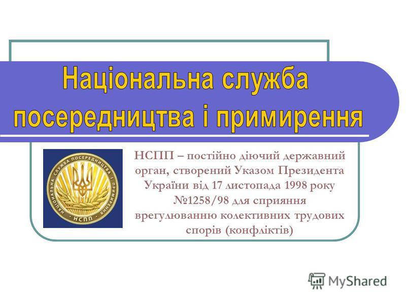 НСПП – постійно діючий державний орган, створений Указом Президента України від 17 листопада 1998 року 1258/98 для сприяння врегулюванню колективних трудових спорів (конфліктів)