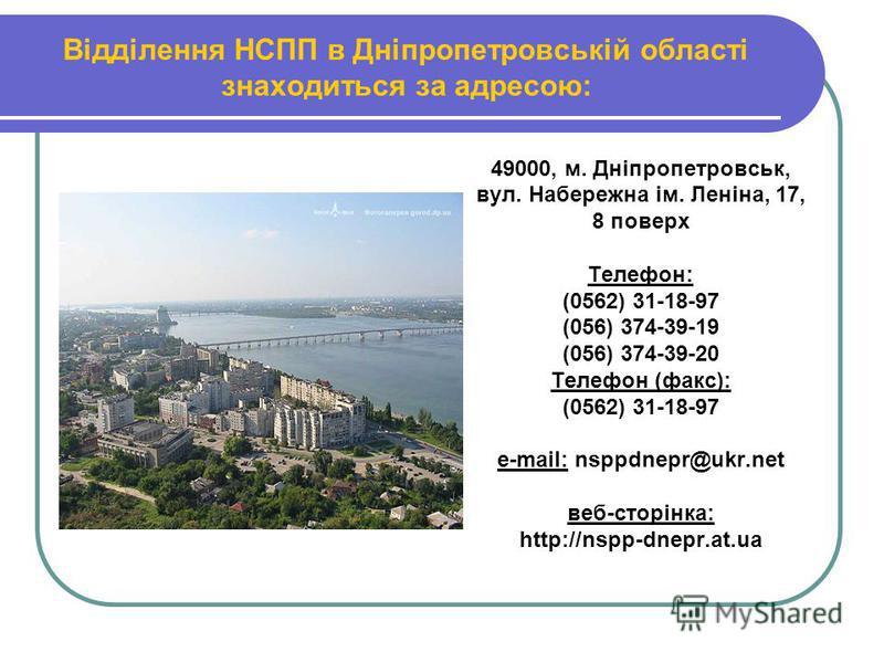 Відділення НСПП в Дніпропетровській області знаходиться за адресою: 49000, м. Дніпропетровськ, вул. Набережна ім. Леніна, 17, 8 поверх Телефон: (0562) 31-18-97 (056) 374-39-19 (056) 374-39-20 Телефон (факс): (0562) 31-18-97 е-mail: nsppdnepr@ukr.net