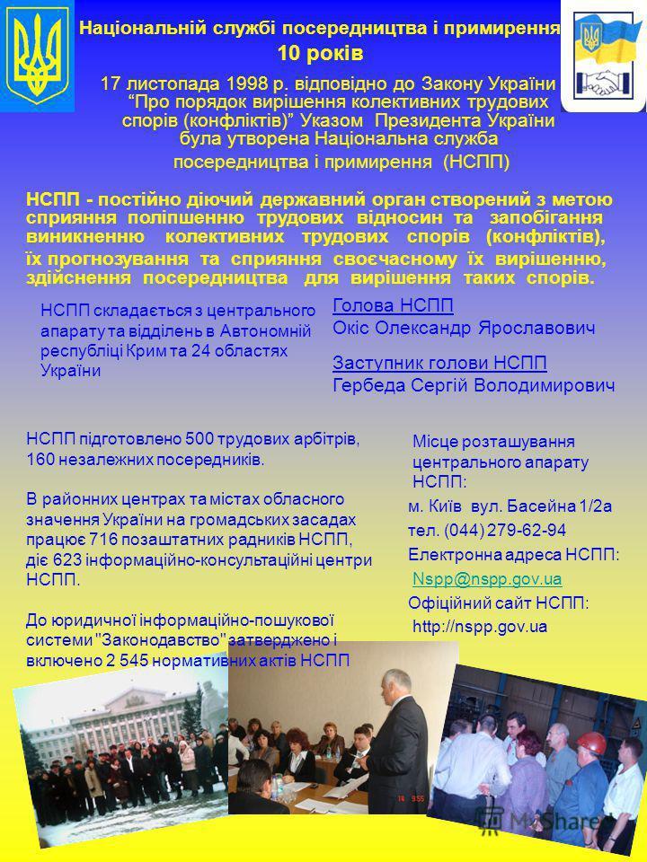 17 листопада 1998 р. відповідно до Закону України Про порядок вирішення колективних трудових спорів (конфліктів) Указом Президента України була утворена Національна служба посередництва і примирення (НСПП) Місце розташування центрального апарату НСПП