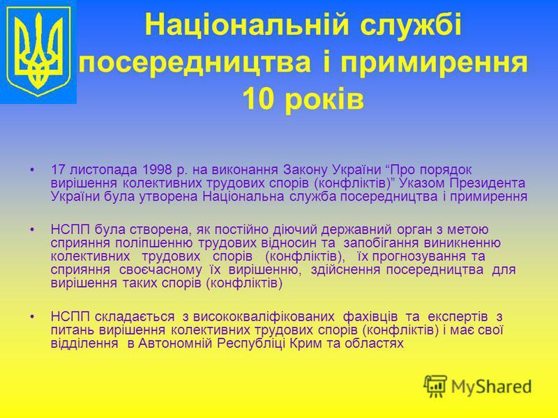 Національній службі посередництва і примирення 10 років 17 листопада 1998 р. на виконання Закону України Про порядок вирішення колективних трудових спорів (конфліктів) Указом Президента України була утворена Національна служба посередництва і примире