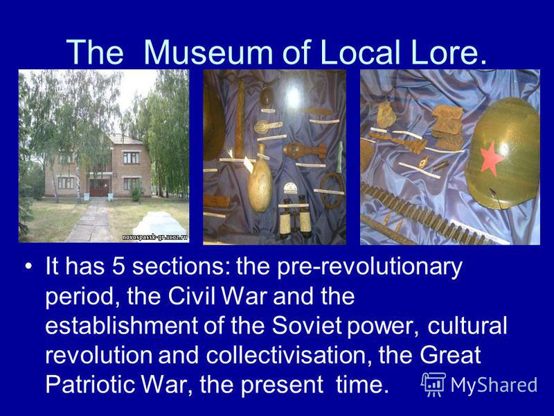 The Museum of Local Lore. It has 5 sections: the pre-revolutionary period, the Civil War and the establishment of the Soviet power, cultural revolution and collectivisation, the Great Patriotic War, the present time.