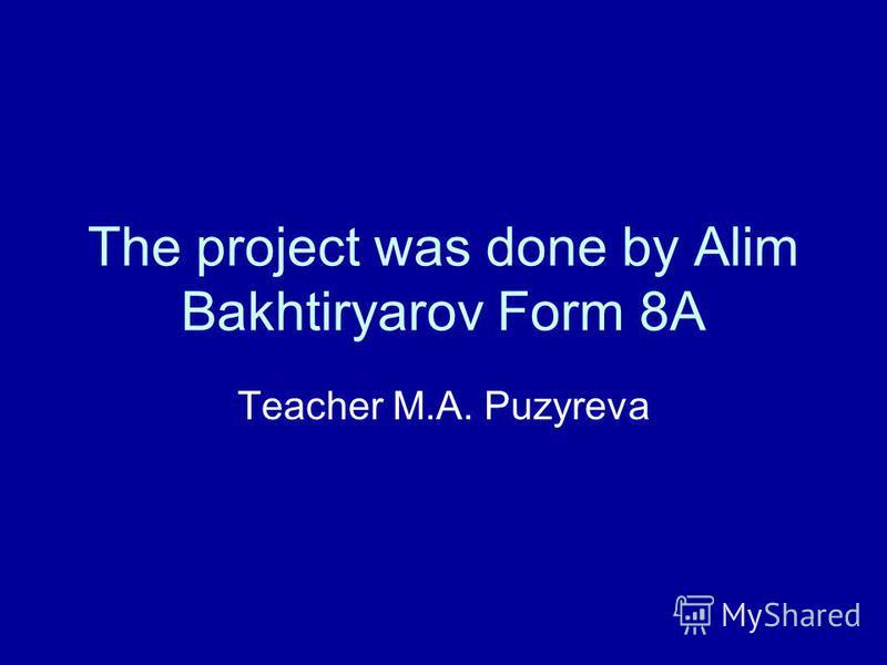 The project was done by Alim Bakhtiryarov Form 8A Teacher M.A. Puzyreva
