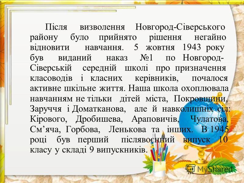 Після визволення Новгород-Сіверського району було прийнято рішення негайно відновити навчання. 5 жовтня 1943 року був виданий наказ 1 по Новгород- Сіверській середній школі про призначення класоводів і класних керівників, почалося активне шкільне жит