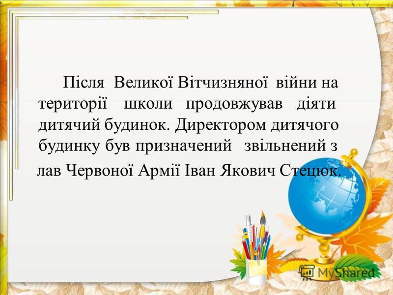 Після Великої Вітчизняної війни на території школи продовжував діяти дитячий будинок. Директором дитячого будинку був призначений звільнений з лав Червоної Армії Іван Якович Стецюк.