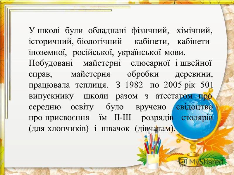 У школі були обладнані фізичний, хімічний, історичний, біологічний кабінети, кабінети іноземної, російської, української мови. Побудовані майстерні слюсарної і швейної справ, майстерня обробки деревини, працювала теплиця. З 1982 по 2005 рік 501 випус