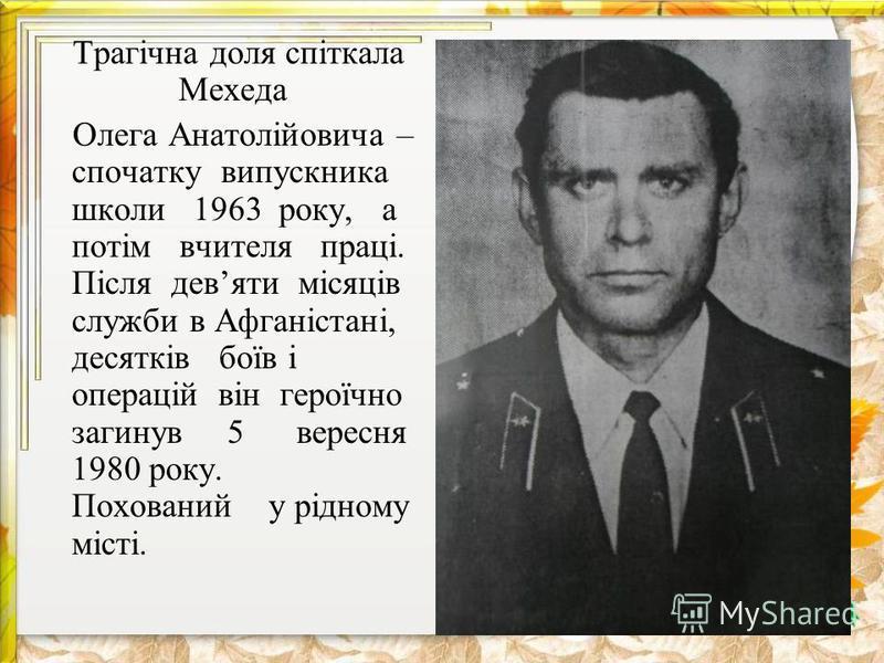 Трагічна доля спіткала Мехеда Олега Анатолійовича – спочатку випускника школи 1963 року, а потім вчителя праці. Після девяти місяців служби в Афганістані, десятків боїв і операцій він героїчно загинув 5 вересня 1980 року. Похований у рідному місті.