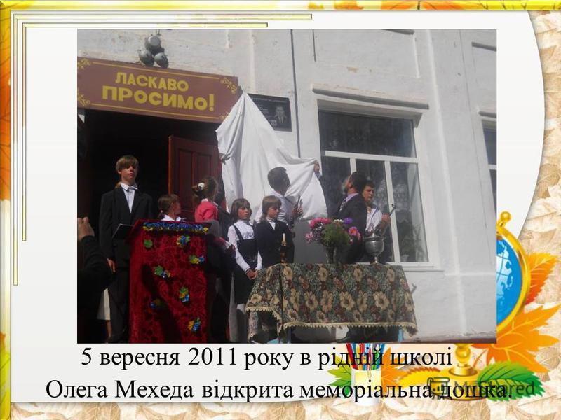 5 вересня 2011 року в рідній школі Олега Мехеда відкрита меморіальна дошка.