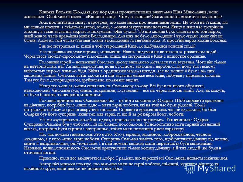 Книжка Богдана Жолдака, яку порадила прочитати наша вчителька Ніна Миколаївна, мене зацікавила. Особливо її назва – «Капосні капці». Чому ж капосні? Яка ж капость може бути від капців? Але, прочитавши книгу, я зрозумів, що мова йшла про незвичайні ка