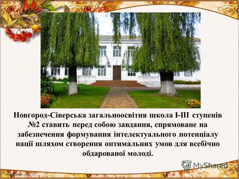 Новгород-Сіверська загальноосвітня школа І-ІІІ ступенів 2 ставить перед собою завдання, спрямоване на забезпечення формування інтелектуального потенціалу нації шляхом створення оптимальних умов для всебічно обдарованої молоді.