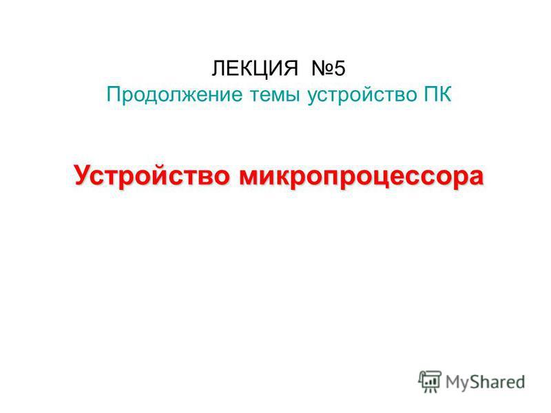 ЛЕКЦИЯ 5 Продолжение темы устройство ПК Устройство микропроцессора