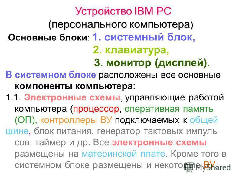 Устройство IBM PC (персонального компьютера ) Основные блоки: 1. системный блок, 2. клавиатура, 3. монитор (дисплей). В системном блоке расположены все основные компоненты компьютера: 1.1. Электронные схемы, управляющие работой компьютера (процессор,
