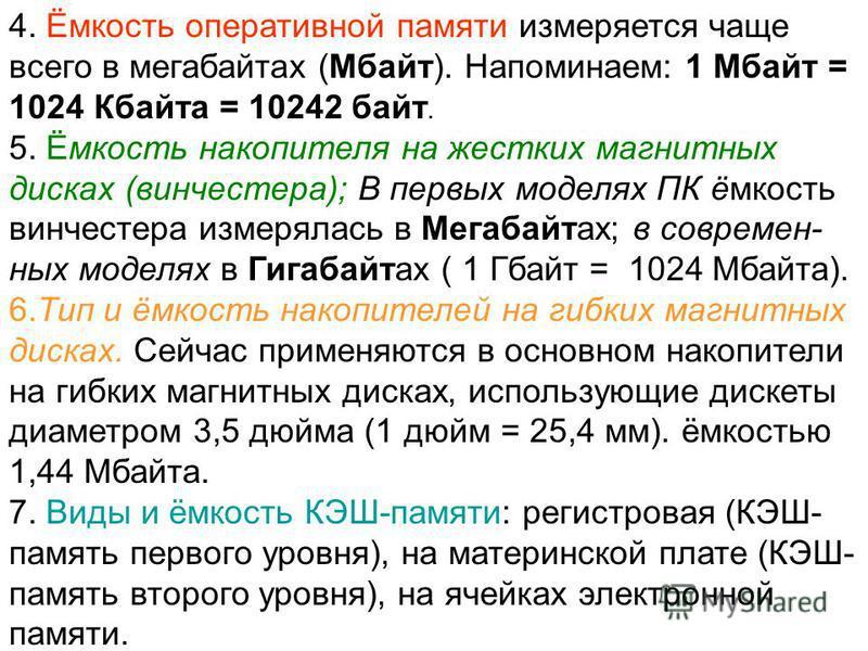 4. Ёмкость оперативной памяти измеряется чаще всего в мегабайтах (Мбайт). Напоминаем: 1 Мбайт = 1024 Кбайта = 10242 байт. 5. Ёмкость накопителя на жестких магнитных дисках (винчестера); В первых моделях ПК ёмкость винчестера измерялась в Мегабайтах;