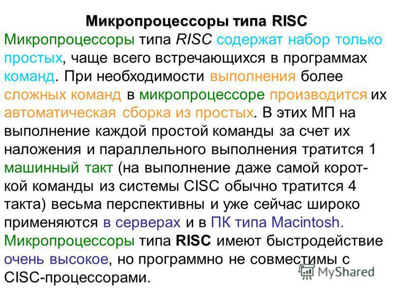 Микропроцессоры типа RISC Микропроцессоры типа RISC содержат набор только простых, чаще всего встречающихся в программах команд. При необходимости выполнения более сложных команд в микропроцессоре производится их автоматическая сборка из простых. В э