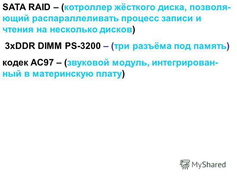 SATA RAID – (котроллер жёсткого диска, позволяющий распараллеливать процесс записи и чтения на несколько дисков) 3xDDR DIMM PS-3200 – (три разъёма под память) кодек АС97 – (звуковой модуль, интегрированный в материнскую плату)