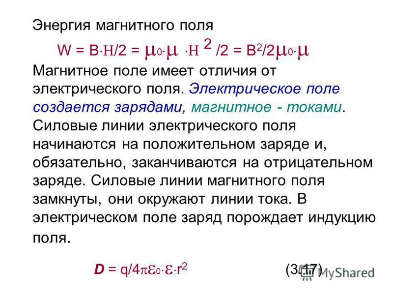 Энергия магнитного поля W = B /2 = 0 2 /2 = B 2 /2 0 Магнитное поле имеет отличия от электрического поля. Электрическое поле создается зарядами, магнитное - токами. Силовые линии электрического поля начинаются на положительном заряде и, обязательно,