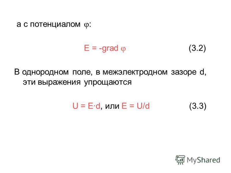 а с потенциалом : E = -grad (3.2) В однородном поле, в межэлектродном зазоре d, эти выражения упрощаются U = E·d, или E = U/d (3.3)