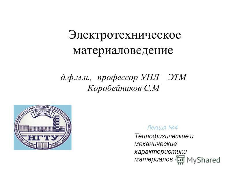 Электротехническое материаловедение д.ф.м.н., профессор УНЛ ЭТМ Коробейников С.М Лекция 4 Теплофизические и механические характеристики материалов