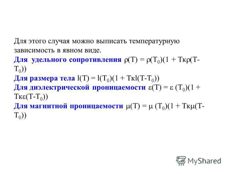 Для этого случая можно выписать температурную зависимость в явном виде. Для удельного сопротивления (Т) = (Т 0 )(1 + Тк (Т- Т 0 )) Для размера тела l(Т) = l(Т 0 )(1 + Ткl(Т-Т 0 )) Для диэлектрической проницаемости (Т) = (Т 0 )(1 + Тк (Т-Т 0 )) Для ма