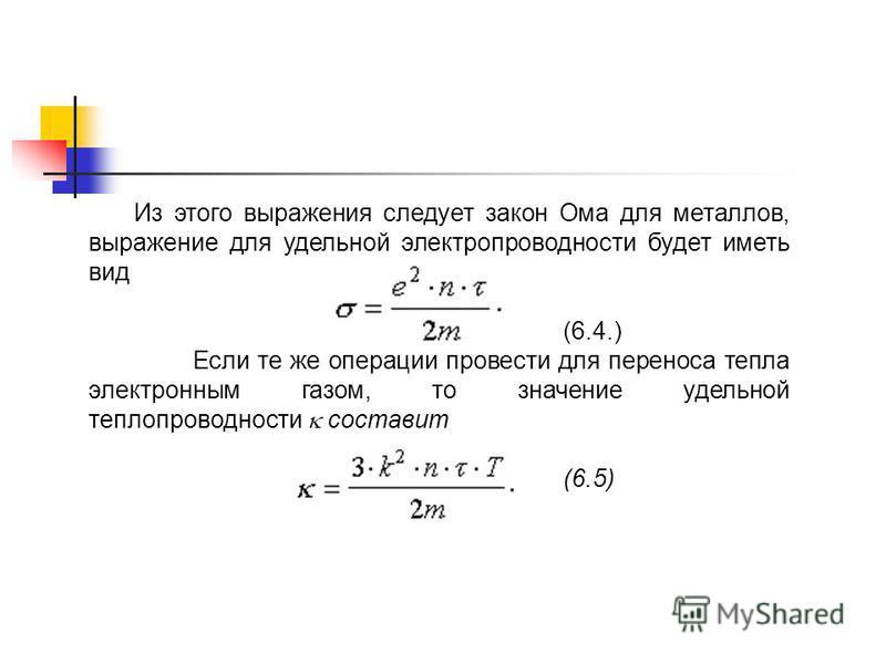 Из этого выражения следует закон Ома для металлов, выражение для удельной электропроводности будет иметь вид (6.4.) Если те же операции провести для переноса тепла электронным газом, то значение удельной теплопроводности составит (6.5)