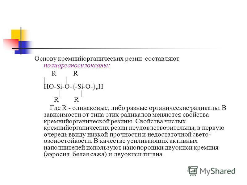 Основу кремнийорганических резин составляют полиорганосилоксаны: R R | | НО-Si-O-{-Si-O-} n H | | R R Где R - одинаковые, либо разные органические радикалы. В зависимости от типа этих радикалов меняются свойства кремнийорганической резины. Свойства ч