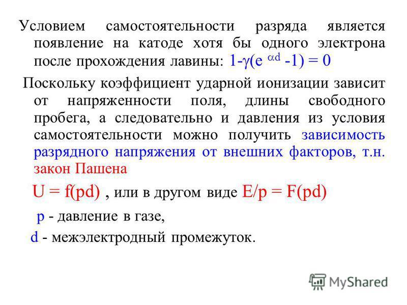 Условием самостоятельности разряда является появление на катоде хотя бы одного электрона после прохождения лавины: 1- (e d -1) = 0 Поскольку коэффициент ударной ионизации зависит от напряженности поля, длины свободного пробега, а следовательно и давл