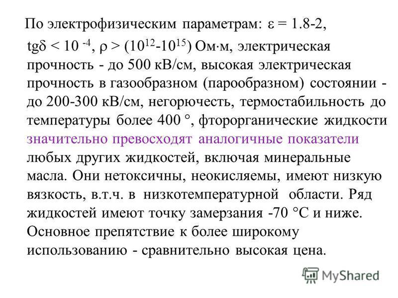 По электрофизическим параметрам: = 1.8-2, tg (10 12 -10 15 ) Ом м, электрическая прочность - до 500 кВ/см, высокая электрическая прочность в газообразном (парообразном) состоянии - до 200-300 кВ/см, негорючесть, термостабильность до температуры более