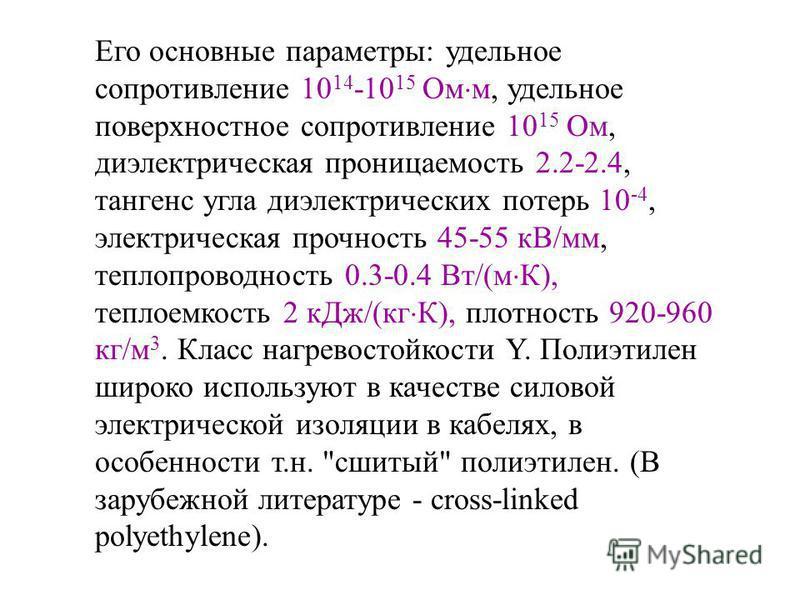 Его основные параметры: удельное сопротивление 10 14 -10 15 Ом м, удельное поверхностное сопротивление 10 15 Ом, диэлектрическая проницаемость 2.2-2.4, тангенс угла диэлектрических потерь 10 -4, электрическая прочность 45-55 кВ/мм, теплопроводность 0