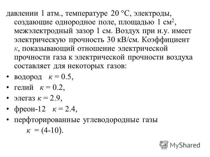 давлении 1 атм., температуре 20 С, электроды, создающие однородное поле, площадью 1 см 2, межэлектродный зазор 1 см. Воздух при н.у. имеет электрическую прочность 30 кВ/см. Коэфициент к, показывающий отношение электрической прочности газа к электриче
