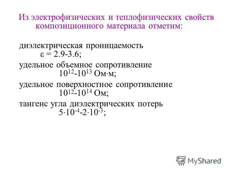 Из электрофизических и теплофизических свойств композиционного материала отметим: диэлектрическая проницаемость = 2.9-3.6; удельное объемное сопротивление 10 12 -10 13 Ом м; удельное поверхностное сопротивление 10 12 -10 14 Ом; тангенс угла диэлектри