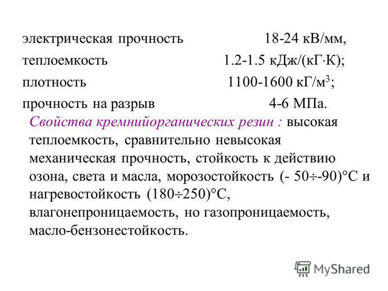 электрическая прочность 18-24 кВ/мм, теплоемкость 1.2-1.5 к Дж/(кГ К); плотность 1100-1600 кГ/м 3 ; прочность на разрыв 4-6 МПа. Свойства кремнийорганических резин : высокая теплоемкость, сравнительно невысокая механическая прочность, стойкость к дей
