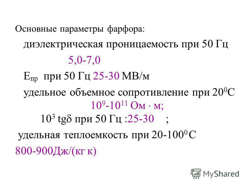Основные параметры фарфора: диэлектрическая проницаемость при 50 Гц 5,0-7,0 Е пр при 50 Гц 25-30 МВ/м удельное объемное сопротивление при 20 0 С 10 9 -10 11 Ом м; 10 3 tg при 50 Гц :25-30; удельная теплоемкость при 20-100 0 С 800-900Дж/(кг к)