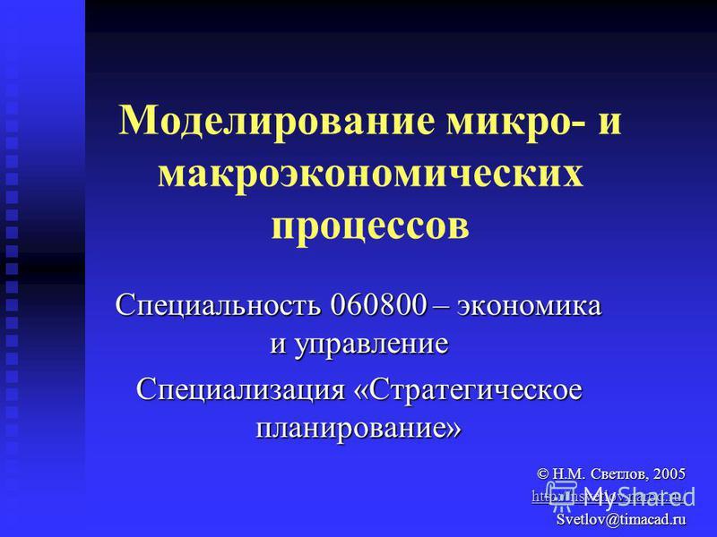 Моделирование микро- и макроэкономических процессов Специальность 060800 – экономика и управление Специализация «Стратегическое планирование» © Н.М. Светлов, 2005 http://nsvetlov.narod.ru/ Svetlov@timacad.ru