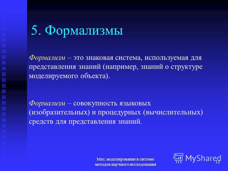 Мат. моделирование в системе методов научного исследования 12 5. Формализмы Формализм – это знаковая система, используемая для представления знаний (например, знаний о структуре моделируемого объекта). Формализм – совокупность языковых (изобразительн