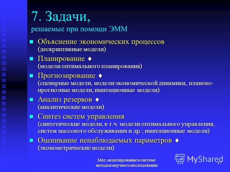 Мат. моделирование в системе методов научного исследования 17 7. Задачи, решаемые при помощи ЭММ Объяснение экономических процессов (дескриптивные модели) Объяснение экономических процессов (дескриптивные модели) Планирование (модели оптимального пла