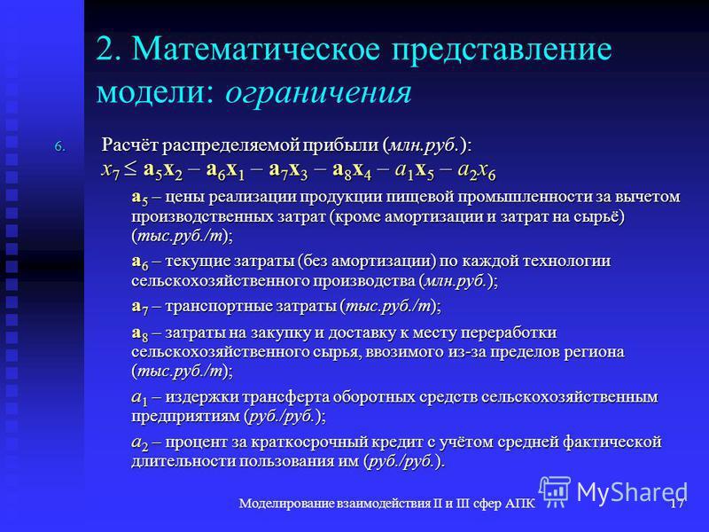 Моделирование взаимодействия II и III сфер АПК17 2. Математическое представление модели: ограничения 6. Расчёт распределяемой прибыли (млн.руб.): x 7 a 5 x 2 – a 6 x 1 – a 7 x 3 – a 8 x 4 – a 1 x 5 – a 2 x 6 a 5 – цены реализации продукции пищевой пр