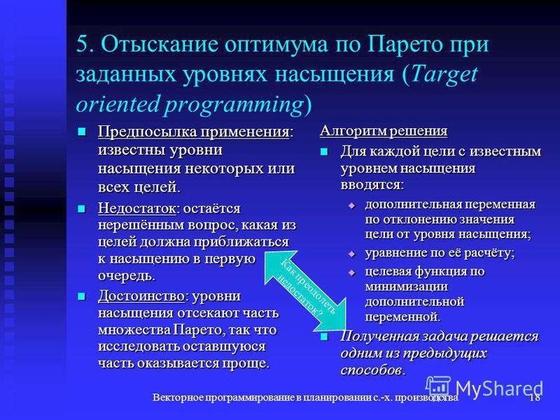 Векторное программирование в планировании с.-х. производства 18 5. Отыскание оптимума по Парето при заданных уровнях насыщения (Target oriented programming) Предпосылка применения: известны уровни насыщения некоторых или всех целей. Предпосылка приме