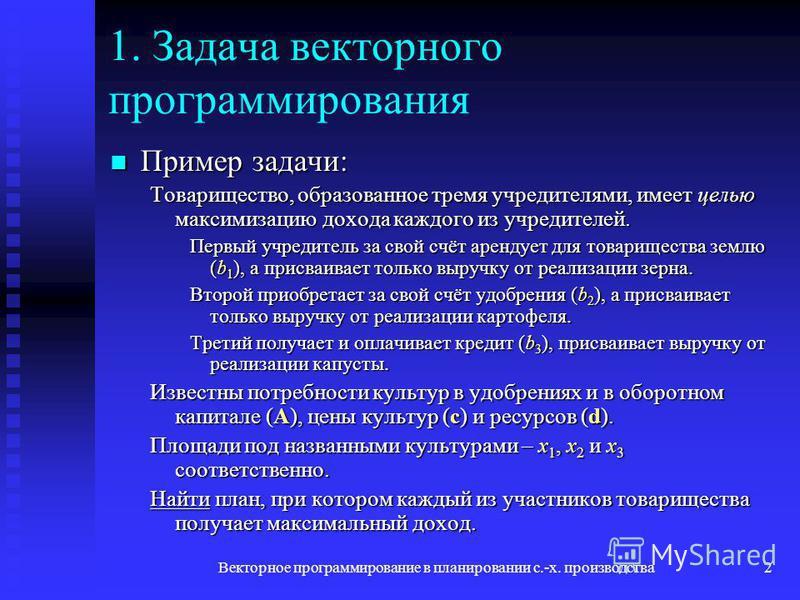 Векторное программирование в планировании с.-х. производства 2 1. Задача векторного программирования Пример задачи: Пример задачи: Товарищество, образованное тремя учредителями, имеет целью максимизацию дохода каждого из учредителей. Первый учредител