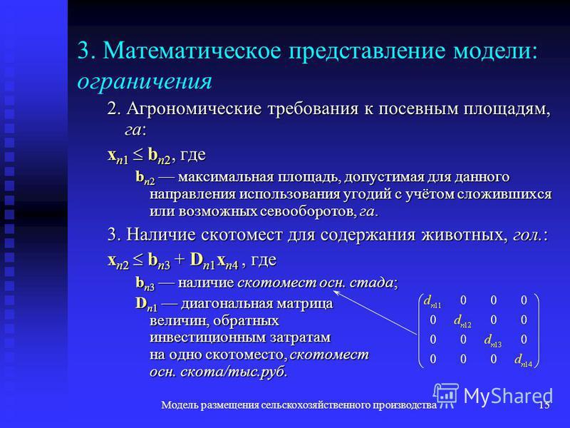 Модель размещения сельскохозяйственного производства 15 3. Математическое представление модели: ограничения 2. Агрономические требования к посевным площадям, га: x n1 b n2, где b n2 максимальная площадь, допустимая для данного направления использован