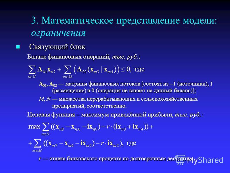 3. Математическое представление модели: ограничения Связующий блок Связующий блок Баланс финансовых операций, тыс. руб.: A 01, A 02 матрицы финансовых потоков [состоят из –1 (источники), 1 (размещение) и 0 (операция не влияет на данный баланс)]; M, N