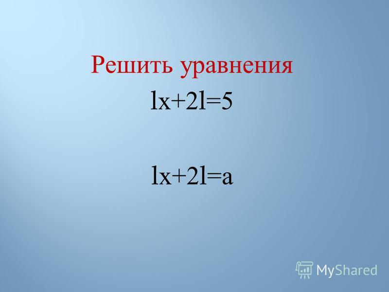 Решить уравнения l х +2l=5 l х +2l= а