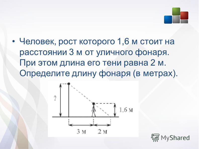 Человек, рост которого 1,6 м стоит на расстоянии 3 м от уличного фонаря. При этом длина его тени равна 2 м. Определите длину фонаря (в метрах).