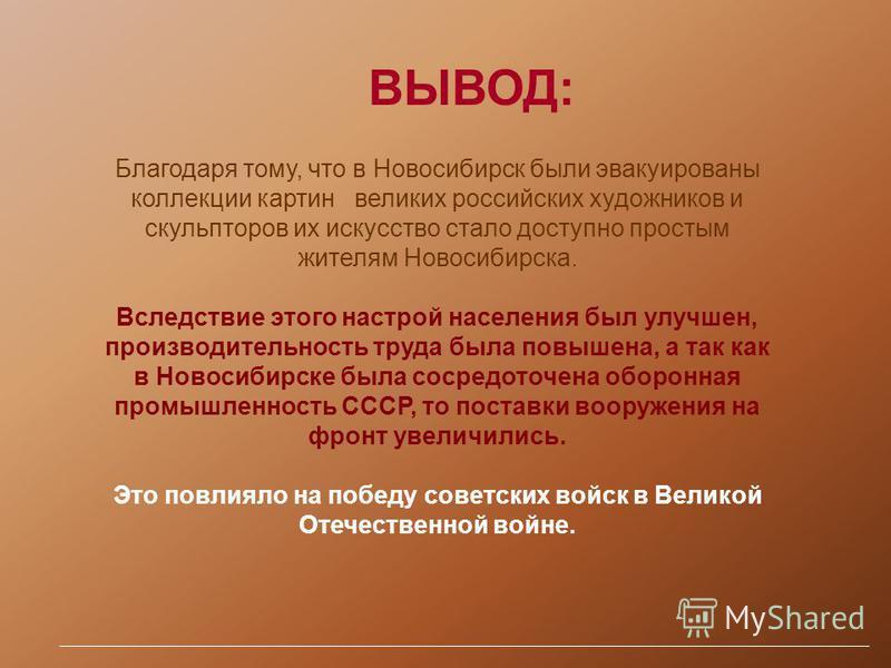 Благодаря тому, что в Новосибирск были эвакуированы коллекции картин великих российских художников и скульпторов их искусство стало доступно простым жителям Новосибирска. Вследствие этого настрой населения был улучшен, производительность труда была п