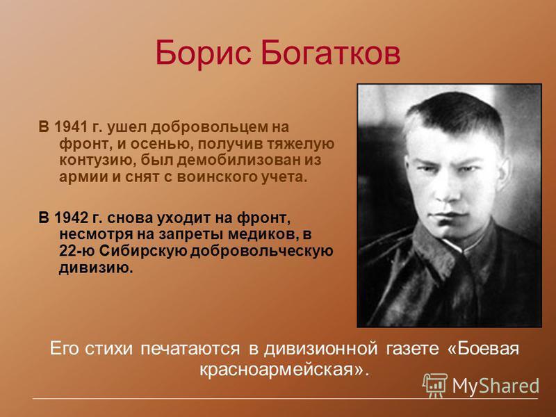 Борис Богатков В 1941 г. ушел добровольцем на фронт, и осенью, получив тяжелую контузию, был демобилизован из армии и снят с воинского учета. В 1942 г. снова уходит на фронт, несмотря на запреты медиков, в 22-ю Сибирскую добровольческую дивизию. Его