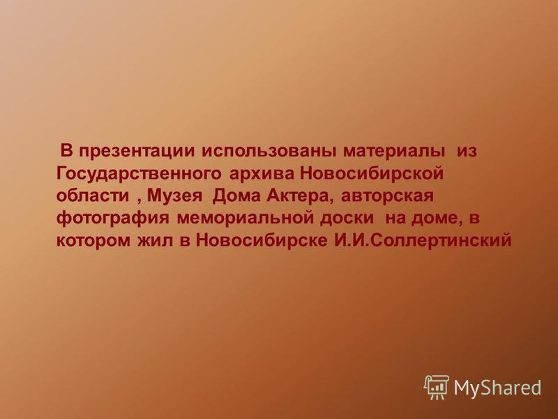 В презентации использованы материалы из Государственного архива Новосибирской области, Музея Дома Актера, авторская фотография мемориальной доски на доме, в котором жил в Новосибирске И.И.Соллертинский
