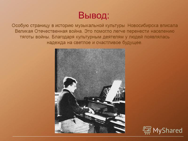 Вывод: Особую страницу в историю музыкальной культуры Новосибирска вписала Великая Отечественная война. Это помогло легче перенести населению тяготы войны. Благодаря культурным деятелям у людей появлялась надежда на светлое и счастливое будущее.