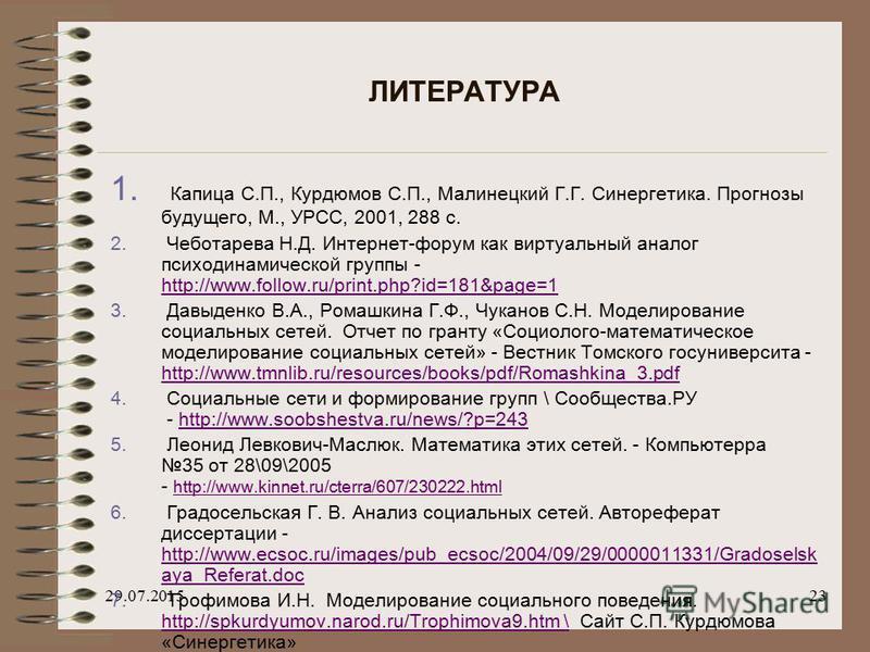 29.07.201523 ЛИТЕРАТУРА 1. Капица С.П., Курдюмов С.П., Малинецкий Г.Г. Синергетика. Прогнозы будущего, М., УРСС, 2001, 288 с. 2. Чеботарева Н.Д. Интернет-форум как виртуальный аналог психодинамической группы - http://www.follow.ru/print.php?id=181&pa