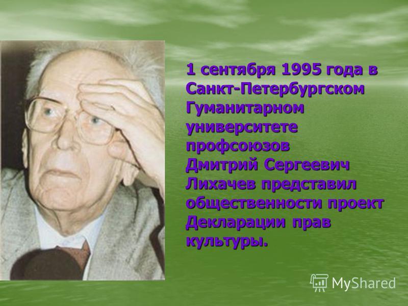 1 сентября 1995 года в Санкт-Петербургском Гуманитарном университете профсоюзов Дмитрий Сергеевич Лихачев представил общественности проект Декларации прав культуры.