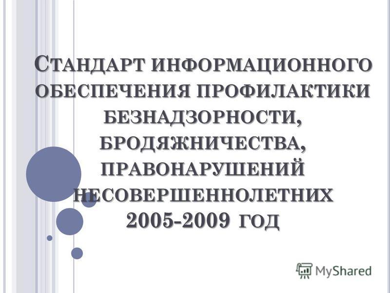 С ТАНДАРТ ИНФОРМАЦИОННОГО ОБЕСПЕЧЕНИЯ ПРОФИЛАКТИКИ БЕЗНАДЗОРНОСТИ, БРОДЯЖНИЧЕСТВА, ПРАВОНАРУШЕНИЙ НЕСОВЕРШЕННОЛЕТНИХ 2005-2009 ГОД
