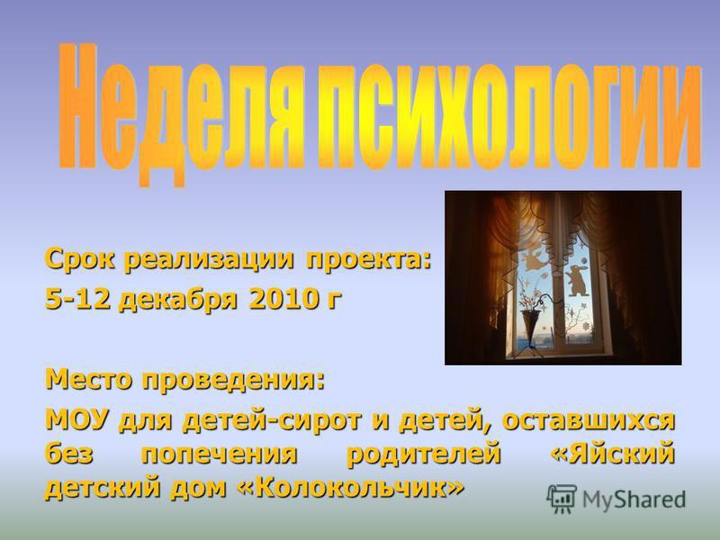 Срок реализации проекта: 5-12 декабря 2010 г Место проведения: МОУ для детей-сирот и детей, оставшихся без попечения родителей «Яйский детский дом «Колокольчик»